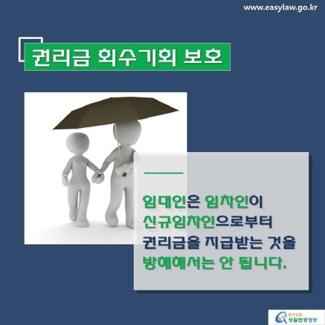 www.easylaw.go.kr 권리금 회수기회 보호 임대인은 임차인이 신규임차인으로부터 권리금을 지급받는 것을 방해해서는 안 됩니다. 찾기 쉬운 생활법령정보 로고